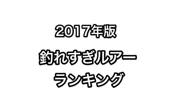 【2017年版】独断と偏見しかない『釣れすぎルアーランキング!』まとめてみた!