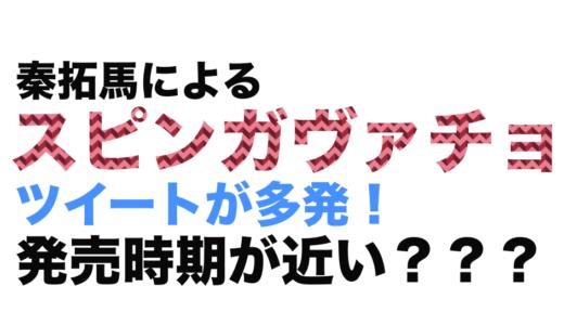 【ガヴァチョ注意報】秦拓馬によるスピンガヴァチョのツイートが多発!発売間近か??